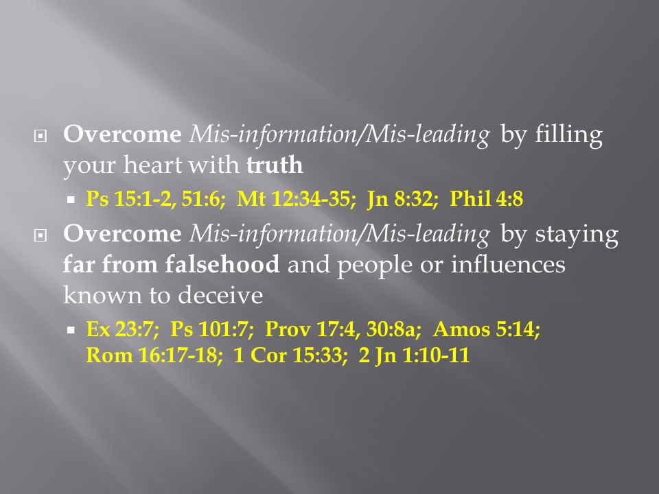 Overcome Mis-information/Mis-leading by filling your heart with truth Ps 15:1-2, 51:6; Mt 12:34-35; Jn 8:32; Phil 4:8 Overcome Mis-information/Mis-lea