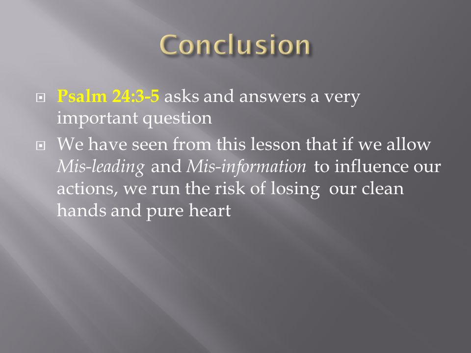 Psalm 24:3-5 asks and answers a very important question We have seen from this lesson that if we allow Mis-leading and Mis-information to influence ou