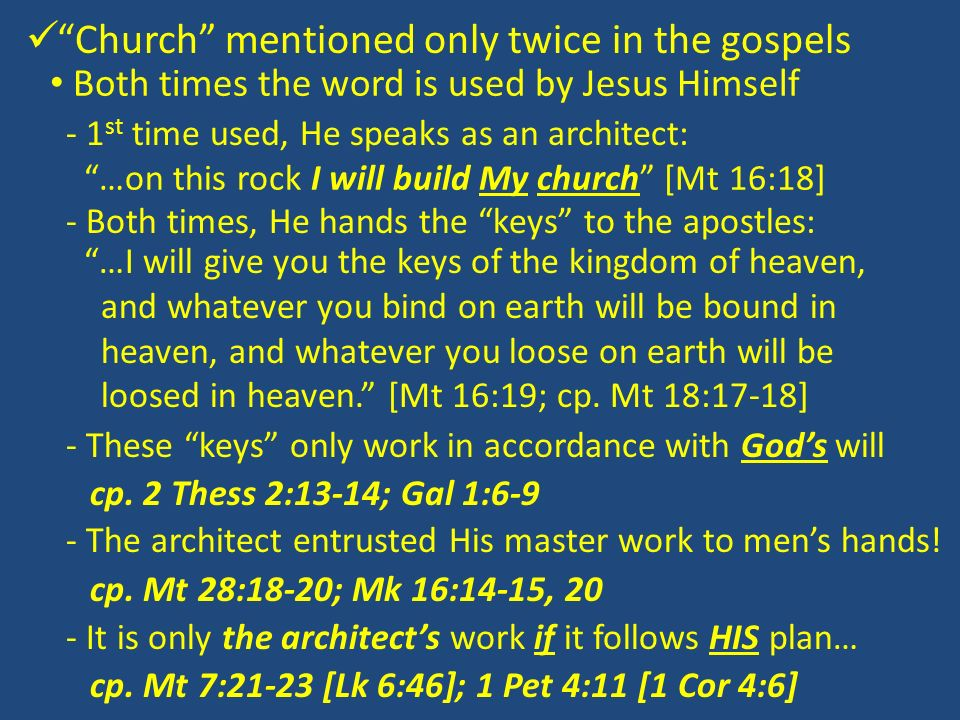 Church mentioned only twice in the gospels Both times the word is used by Jesus Himself - 1 st time used, He speaks as an architect: …on this rock I will build My church [Mt 16:18] - Both times, He hands the keys to the apostles: …I will give you the keys of the kingdom of heaven, and whatever you bind on earth will be bound in heaven, and whatever you loose on earth will be loosed in heaven.