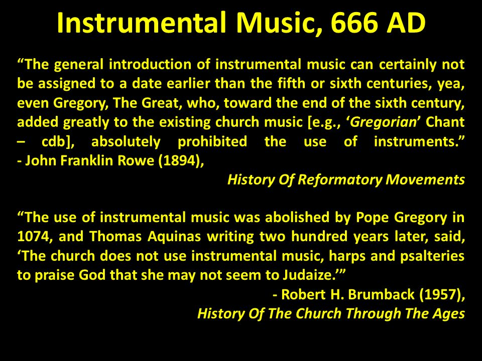 The use of instrumental music was abolished by Pope Gregory in 1074, and Thomas Aquinas writing two hundred years later, said, The church does not use instrumental music, harps and psalteries to praise God that she may not seem to Judaize.