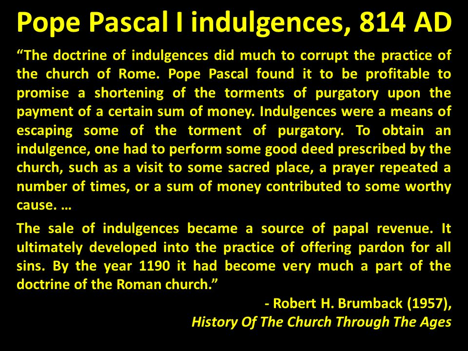 Pope Pascal I indulgences, 814 AD The doctrine of indulgences did much to corrupt the practice of the church of Rome. Pope Pascal found it to be profi