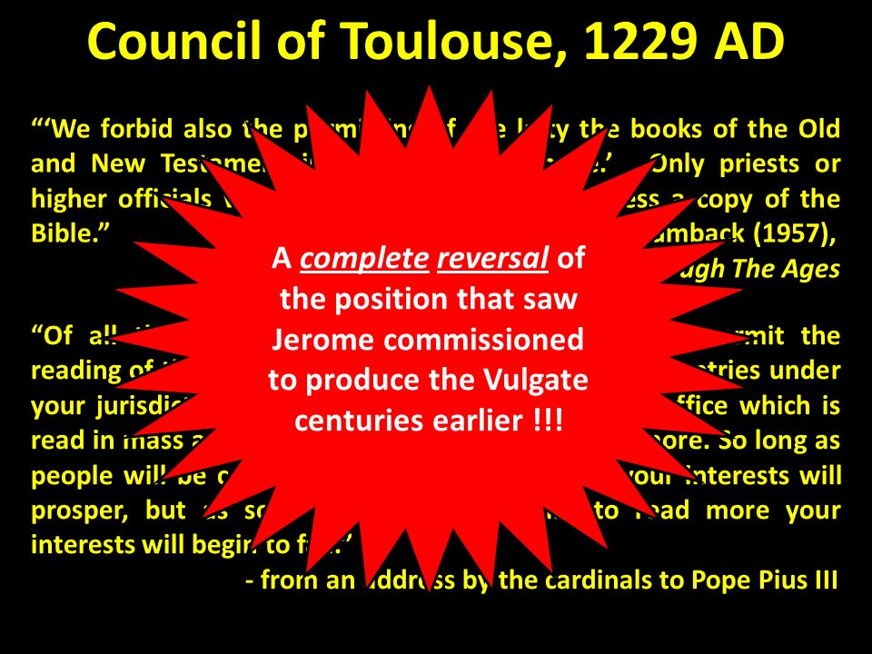 Council of Toulouse, 1229 AD We forbid also the permitting of the laity the books of the Old and New Testament in the common tongue. …Only priests or