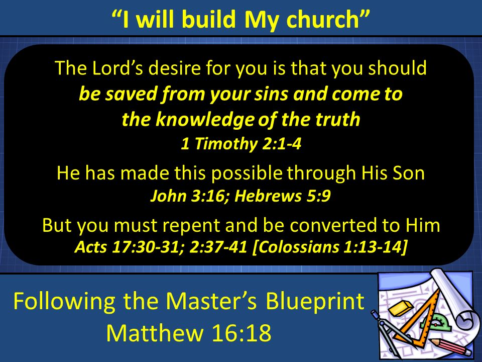 Following the Masters Blueprint Matthew 16:18 I will build My church The Lords desire for you is that you should be saved from your sins and come to the knowledge of the truth He has made this possible through His Son 1 Timothy 2:1-4 John 3:16; Hebrews 5:9 But you must repent and be converted to Him Acts 17:30-31; 2:37-41 [Colossians 1:13-14]