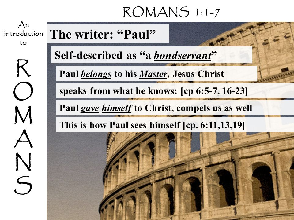 ROMANSROMANS An introduction to The writer: Paul Self-described as a bondservant Paul belongs to his Master, Jesus Christ ROMANS 1:1-7 speaks from what he knows: [cp 6:5-7, 16-23] Paul gave himself to Christ, compels us as well This is how Paul sees himself [cp.
