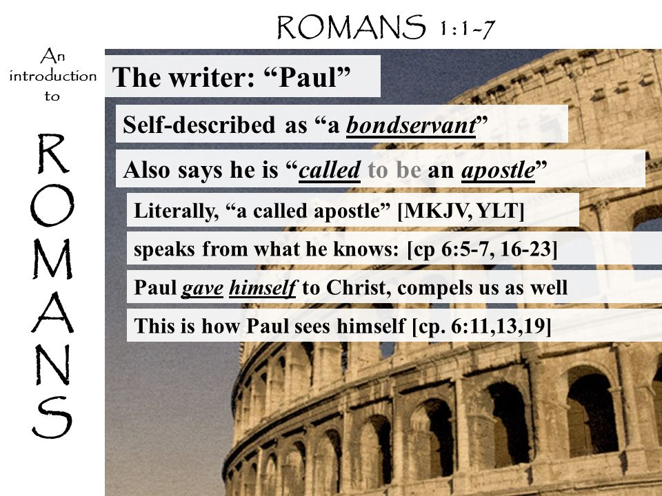 ROMANSROMANS An introduction to The writer: Paul Self-described as a bondservant Literally, a called apostle [MKJV, YLT] ROMANS 1:1-7 speaks from what he knows: [cp 6:5-7, 16-23] Paul gave himself to Christ, compels us as well This is how Paul sees himself [cp.