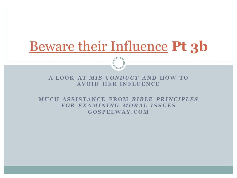 A LOOK AT MIS-CONDUCT AND HOW TO AVOID HER INFLUENCE MUCH ASSISTANCE FROM BIBLE PRINCIPLES FOR EXAMINING MORAL ISSUES GOSPELWAY.COM Beware their Influence Pt 3b