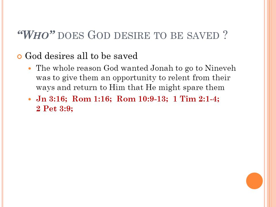 W HO DOES G OD DESIRE TO BE SAVED ? God desires all to be saved The whole reason God wanted Jonah to go to Nineveh was to give them an opportunity to