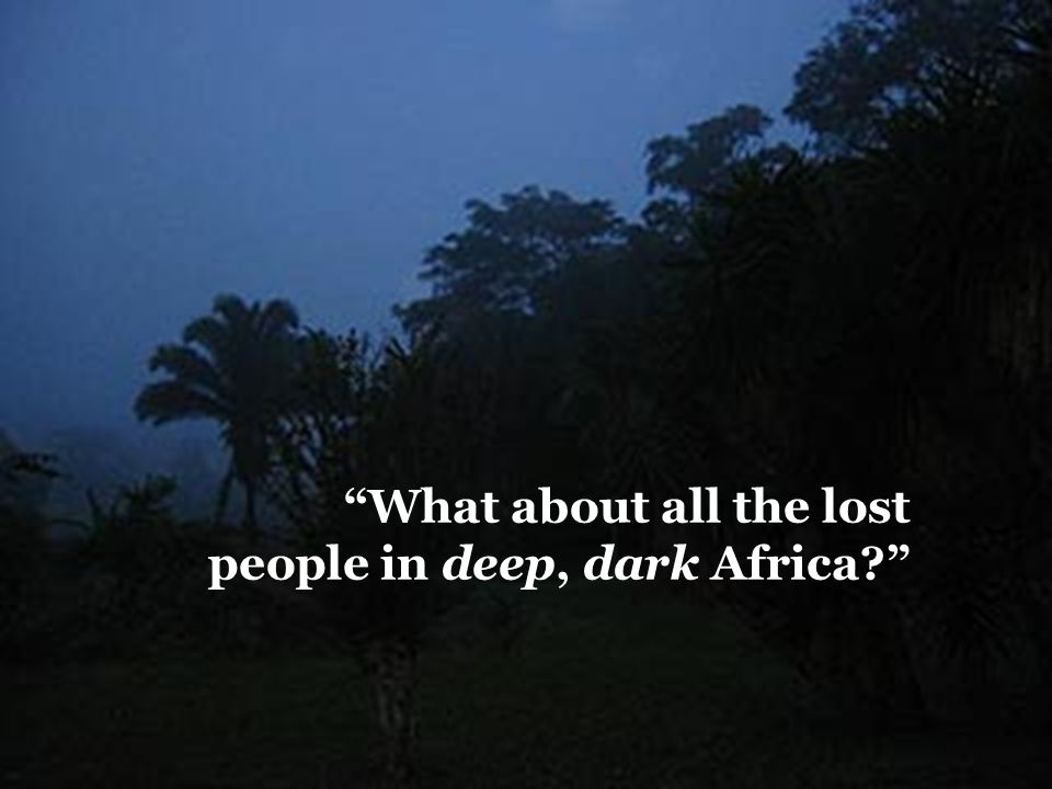 What about all the lost people in deep, dark Africa?