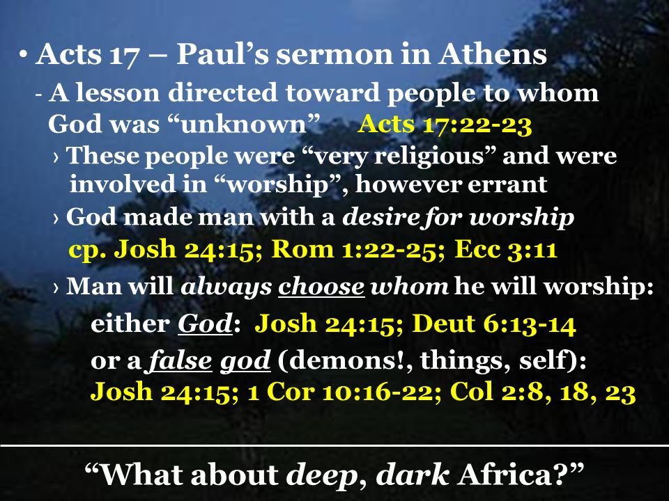 Acts 17 – Pauls sermon in Athens - A lesson directed toward people to whom God was unknown Acts 17:22-23 What about deep, dark Africa.