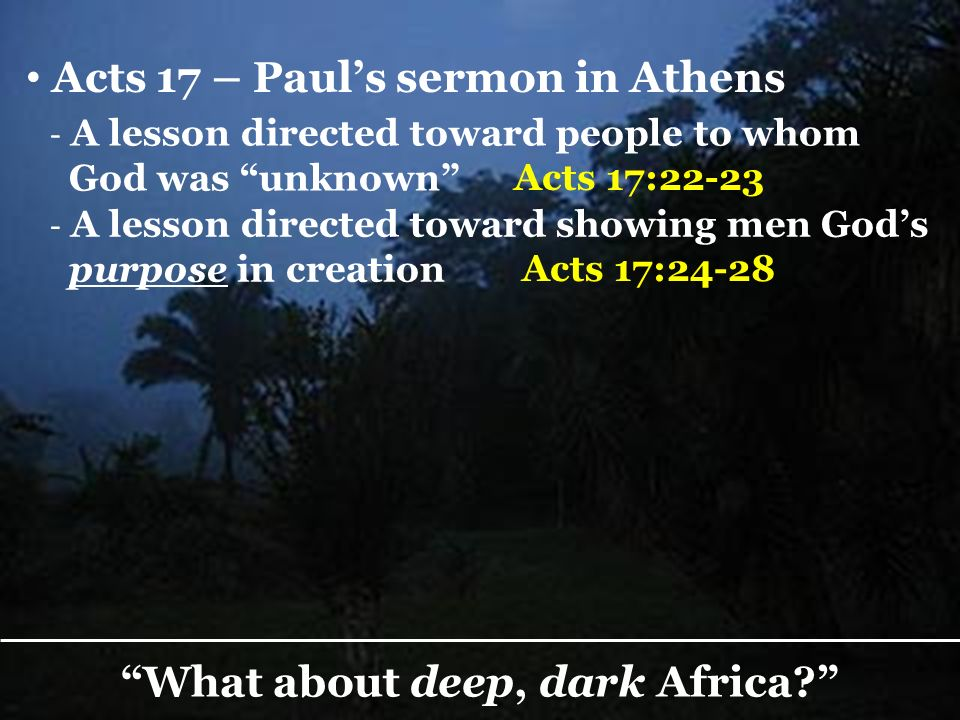God, who made the world and everything in it… made from one blood every nation of men to dwell on all the face of the earth, and has determined their preappointed times and the boundaries of their dwellings, so that they should seek the Lord… What about deep, dark Africa.