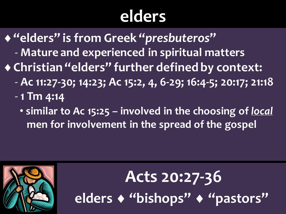 Acts 20:27-36 elders bishops pastors elders elders is from Greek presbuteros - Mature and experienced in spiritual matters Christian elders further defined by context: - Ac 11:27-30; 14:23; Ac 15:2, 4, 6-29; 16:4-5; 20:17; 21:18 similar to Ac 15:25 – involved in the choosing of local men for involvement in the spread of the gospel - 1 Tm 4:14