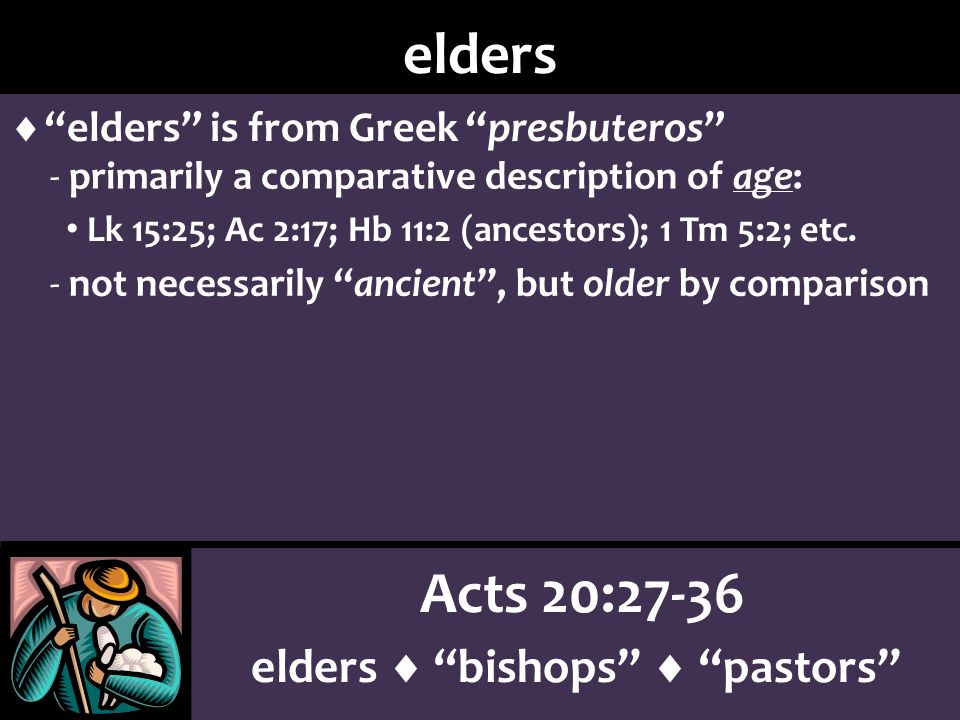 Acts 20:27-36 elders bishops pastors elders elders is from Greek presbuteros - primarily a comparative description of age: Lk 15:25; Ac 2:17; Hb 11:2 (ancestors); 1 Tm 5:2; etc.