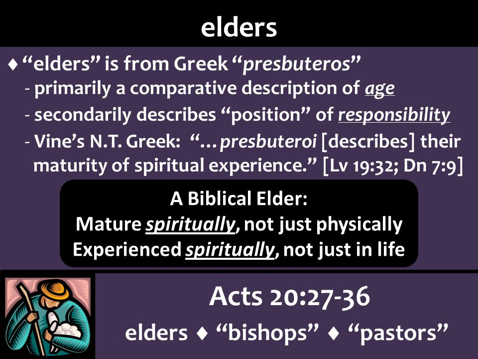 Acts 20:27-36 elders bishops pastors elders elders is from Greek presbuteros - primarily a comparative description of age - secondarily describes position of responsibility - Vines N.T.