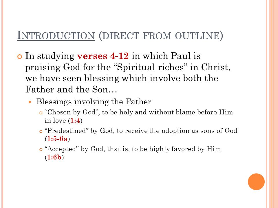 I NTRODUCTION ( DIRECT FROM OUTLINE ) In studying verses 4-12 in which Paul is praising God for the Spiritual riches in Christ, we have seen blessing which involve both the Father and the Son… Blessings involving the Father Chosen by God, to be holy and without blame before Him in love ( 1:4 ) Predestined by God, to receive the adoption as sons of God ( 1:5-6a ) Accepted by God, that is, to be highly favored by Him ( 1:6b )