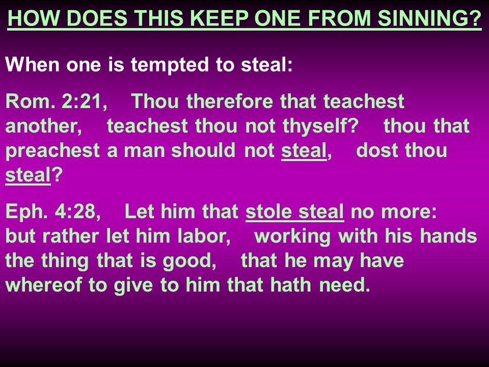 HOW DOES THIS KEEP ONE FROM SINNING? When one is tempted to steal: Rom. 2:21, Thou therefore that teachest another, teachest thou not thyself? thou th