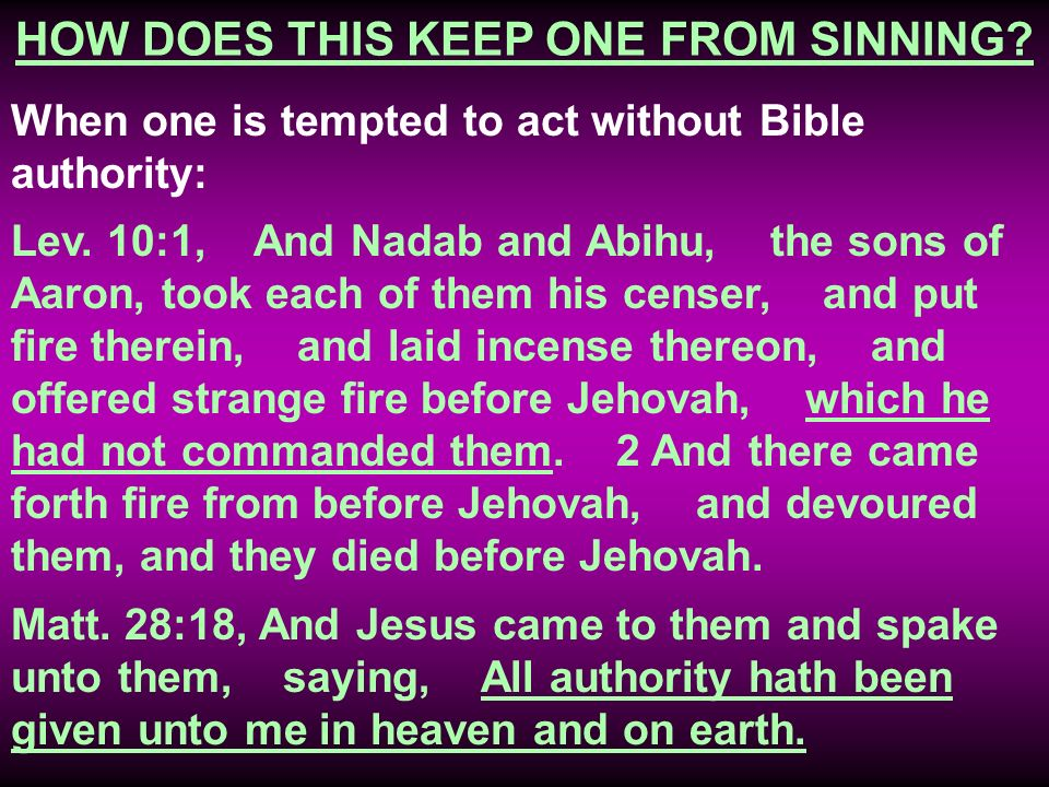 HOW DOES THIS KEEP ONE FROM SINNING? When one is tempted to act without Bible authority: Lev. 10:1, And Nadab and Abihu, the sons of Aaron, took each