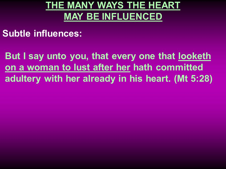THE MANY WAYS THE HEART MAY BE INFLUENCED Subtle influences: But I say unto you, that every one that looketh on a woman to lust after her hath committ