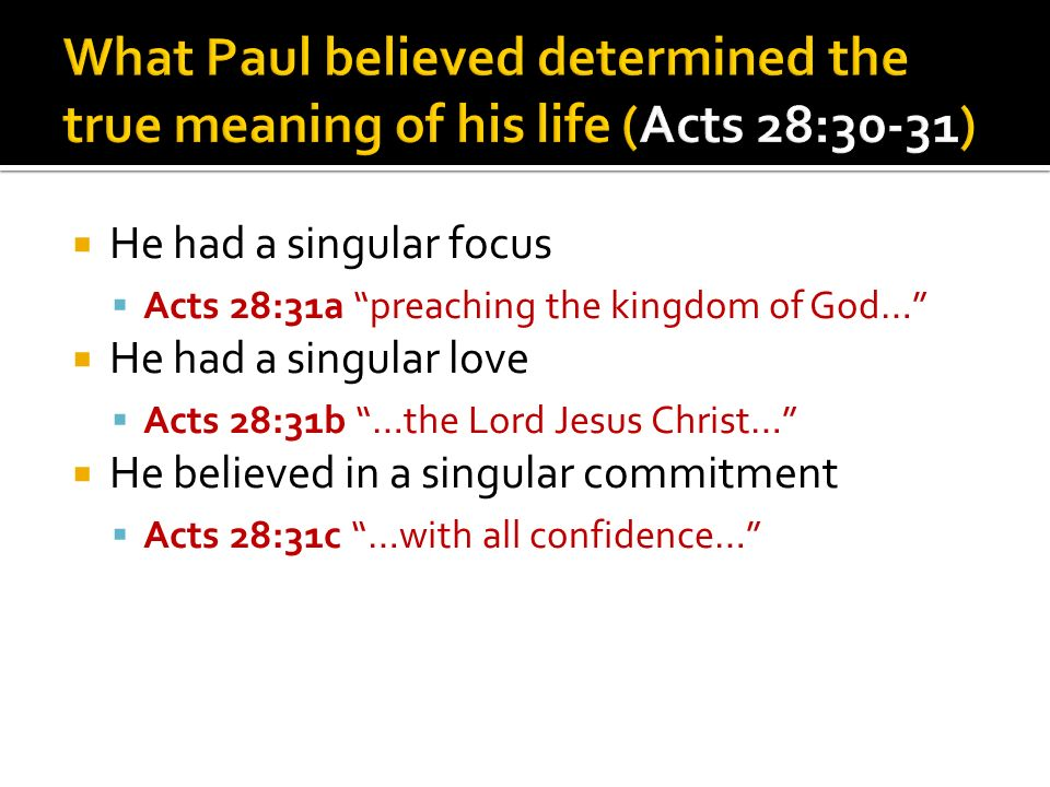 He had a singular focus Acts 28:31a preaching the kingdom of God… He had a singular love Acts 28:31b …the Lord Jesus Christ… He believed in a singular commitment Acts 28:31c …with all confidence…