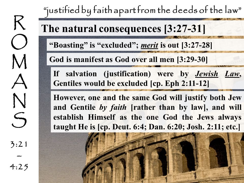 The natural consequences [3:27-31] If salvation (justification) were by Jewish Law, Gentiles would be excluded [cp. Eph 2:11-12] Boasting is excluded;