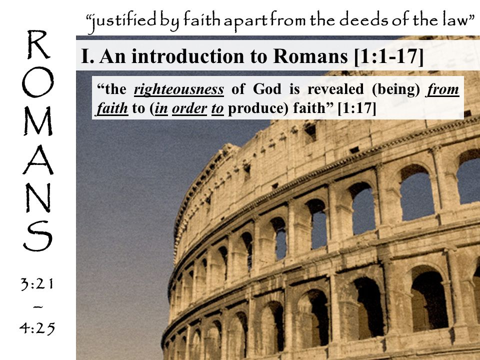 R O M A N S 3:21 – 4:25 I. An introduction to Romans [1:1-17] justified by faith apart from the deeds of the law the righteousness of God is revealed