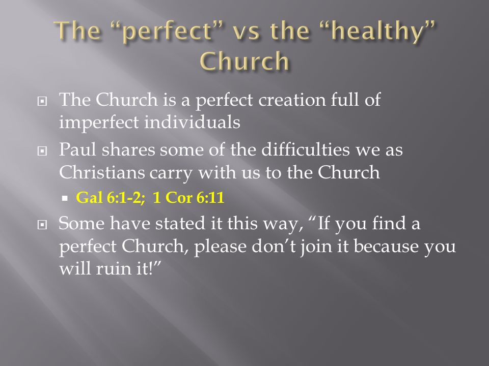The Church is a perfect creation full of imperfect individuals Paul shares some of the difficulties we as Christians carry with us to the Church Gal 6:1-2; 1 Cor 6:11 Some have stated it this way, If you find a perfect Church, please dont join it because you will ruin it!