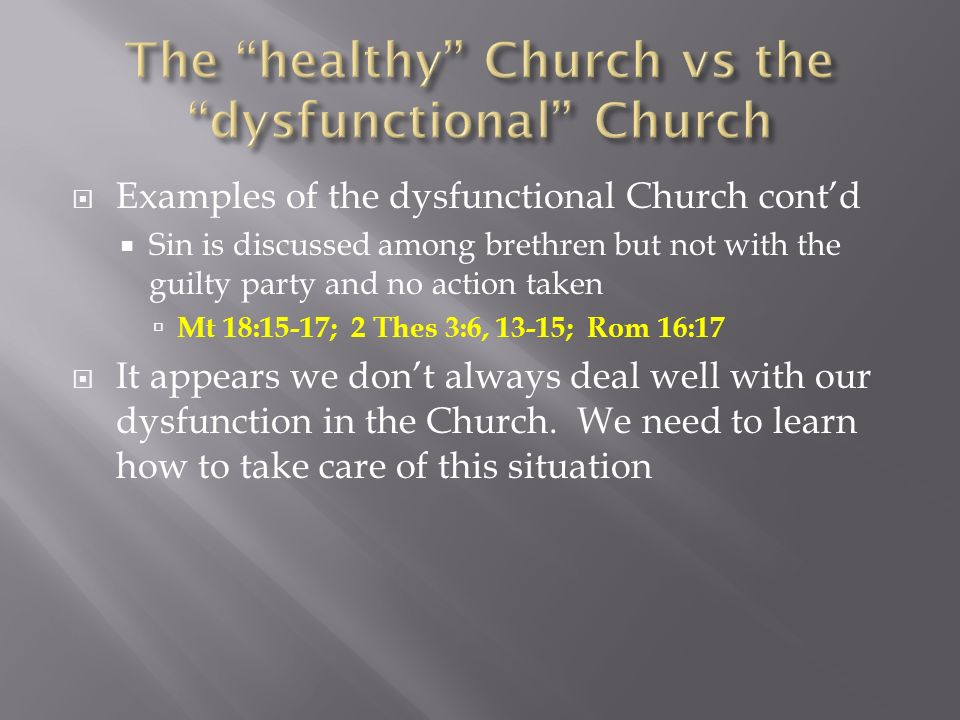 Examples of the dysfunctional Church contd Sin is discussed among brethren but not with the guilty party and no action taken Mt 18:15-17; 2 Thes 3:6, 13-15; Rom 16:17 It appears we dont always deal well with our dysfunction in the Church.