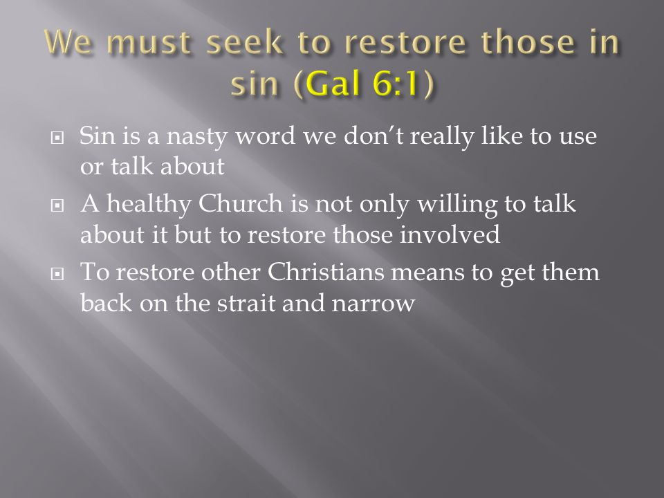 Sin is a nasty word we dont really like to use or talk about A healthy Church is not only willing to talk about it but to restore those involved To restore other Christians means to get them back on the strait and narrow