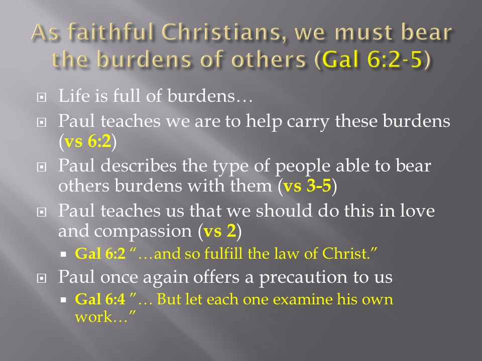 Life is full of burdens… Paul teaches we are to help carry these burdens ( vs 6:2 ) Paul describes the type of people able to bear others burdens with them ( vs 3-5 ) Paul teaches us that we should do this in love and compassion ( vs 2 ) Gal 6:2 …and so fulfill the law of Christ.