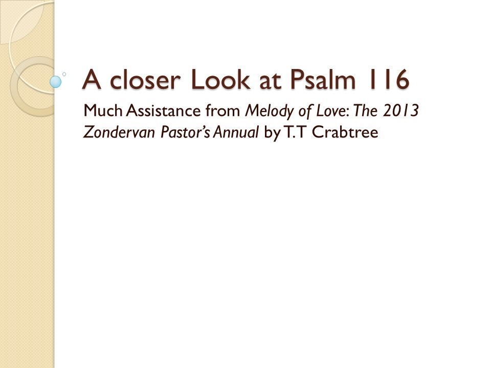 Introduction We do not know who wrote Psalm 116.We call him the *psalmist .