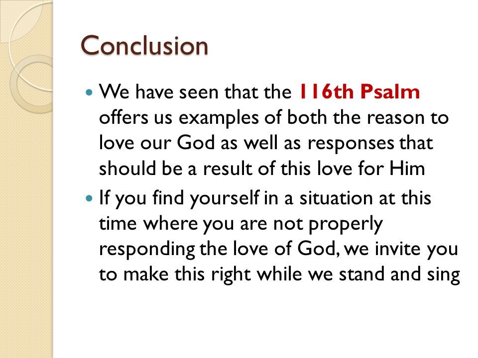 Conclusion We have seen that the 116th Psalm offers us examples of both the reason to love our God as well as responses that should be a result of this love for Him If you find yourself in a situation at this time where you are not properly responding the love of God, we invite you to make this right while we stand and sing