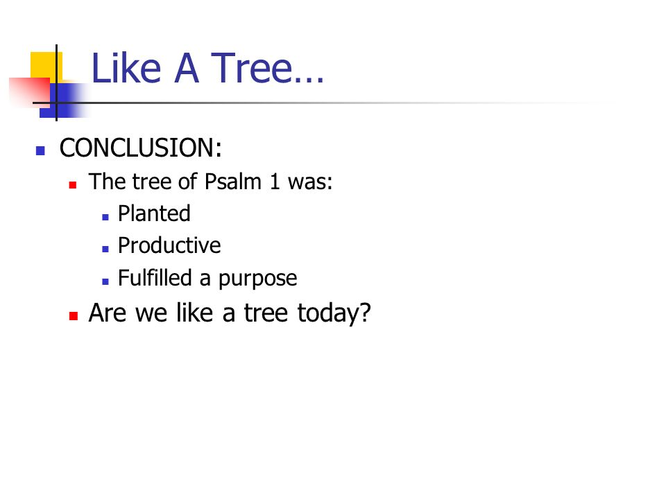 Like A Tree… CONCLUSION: The tree of Psalm 1 was: Planted Productive Fulfilled a purpose Are we like a tree today