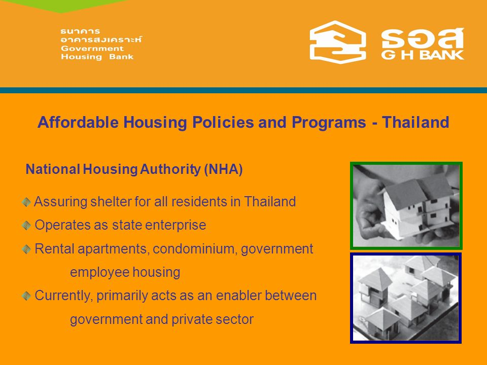Affordable Housing Policies and Programs - Thailand Assuring shelter for all residents in Thailand Operates as state enterprise Rental apartments, condominium, government employee housing Currently, primarily acts as an enabler between government and private sector National Housing Authority (NHA)