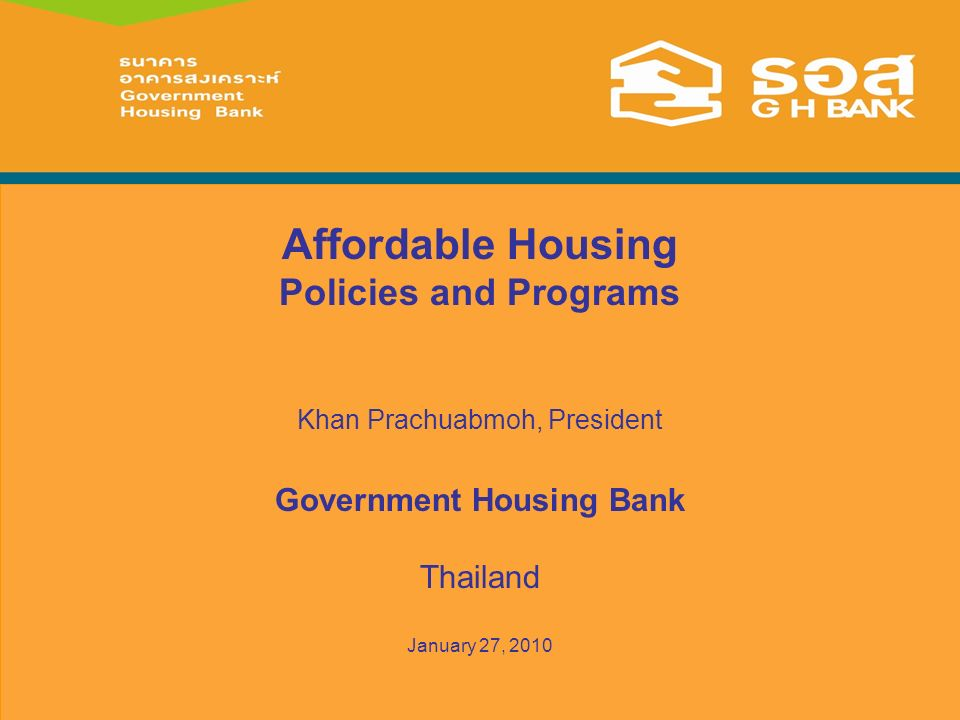Affordable Housing Policies and Programs Khan Prachuabmoh, President Government Housing Bank Thailand January 27, 2010