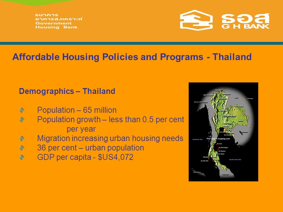 Demographics – Thailand Population – 65 million Population growth – less than 0.5 per cent per year Migration increasing urban housing needs 36 per cent – urban population GDP per capita - $US4,072 Affordable Housing Policies and Programs - Thailand