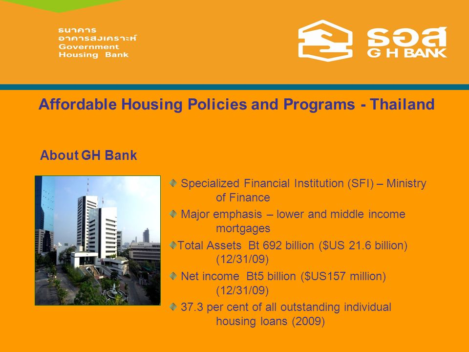 Affordable Housing Policies and Programs - Thailand Specialized Financial Institution (SFI) – Ministry of Finance Major emphasis – lower and middle income mortgages Total Assets Bt 692 billion ($US 21.6 billion) (12/31/09) Net income Bt5 billion ($US157 million) (12/31/09) 37.3 per cent of all outstanding individual housing loans (2009) About GH Bank