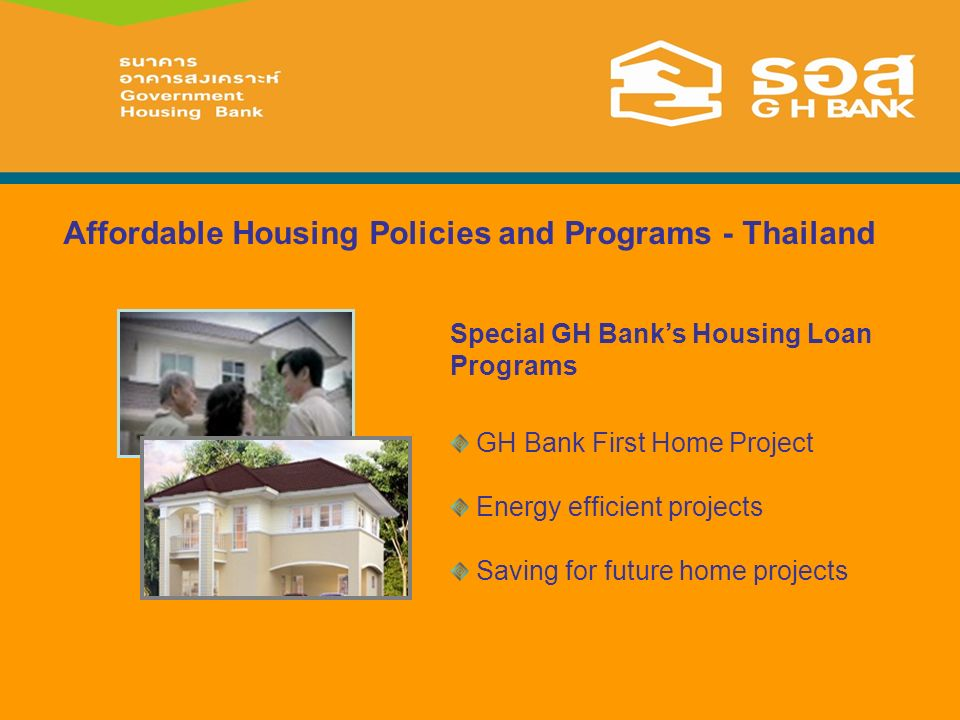 Affordable Housing Policies and Programs - Thailand Special GH Banks Housing Loan Programs GH Bank First Home Project Energy efficient projects Saving for future home projects
