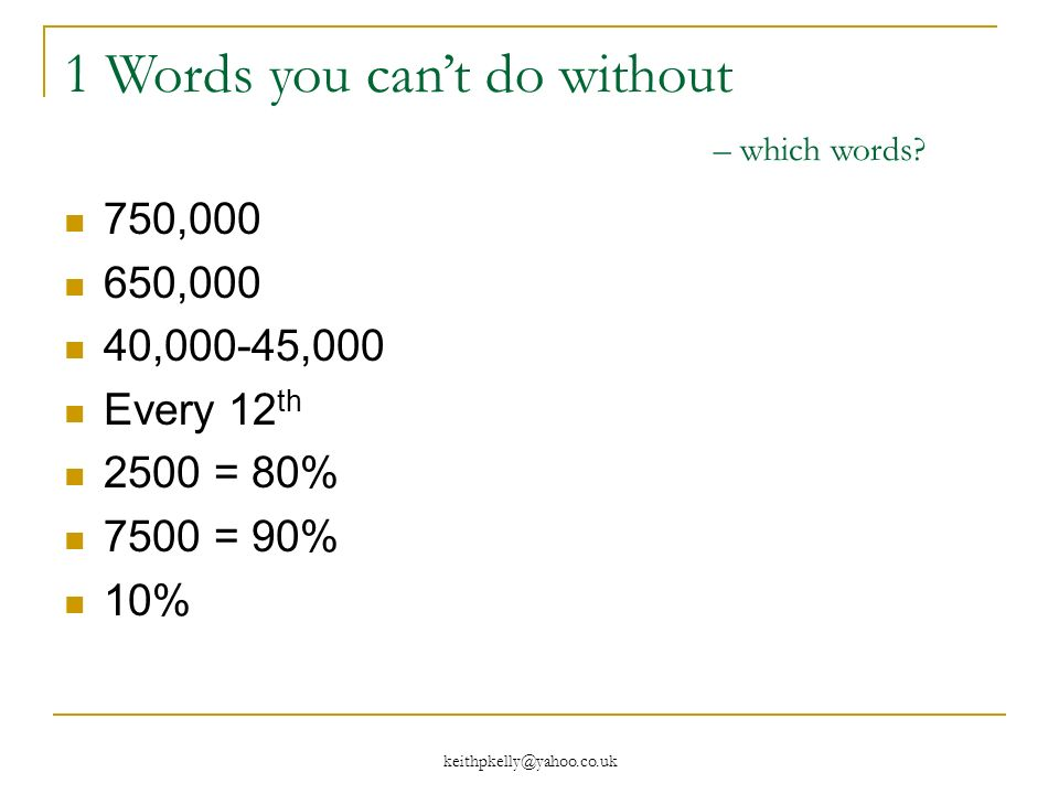 750, ,000 40,000-45,000 Every 12 th 2500 = 80% 7500 = 90% 10% 1 Words you cant do without – which words