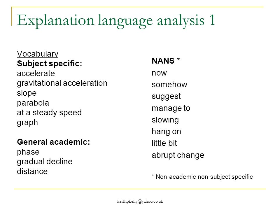 Explanation language analysis 1 Vocabulary Subject specific: accelerate gravitational acceleration slope parabola at a steady speed graph General academic: phase gradual decline distance NANS * now somehow suggest manage to slowing hang on little bit abrupt change * Non-academic non-subject specific