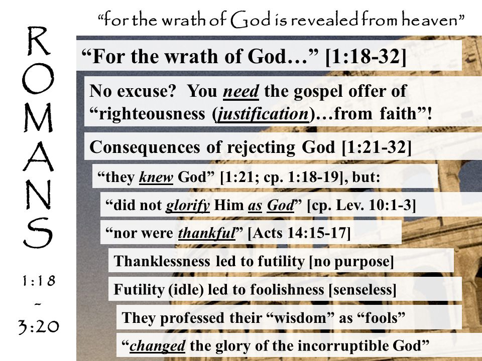 For the wrath of God… [1:18-32] No excuse? You need the gospel offer of righteousness (justification)…from faith! they knew God [1:21; cp. 1:18-19], b