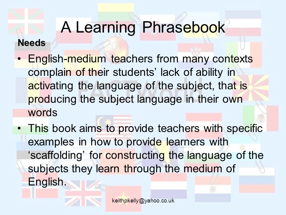 keithpkelly@yahoo.co.uk A Learning Phrasebook English-medium teachers from many contexts complain of their students lack of ability in activating the