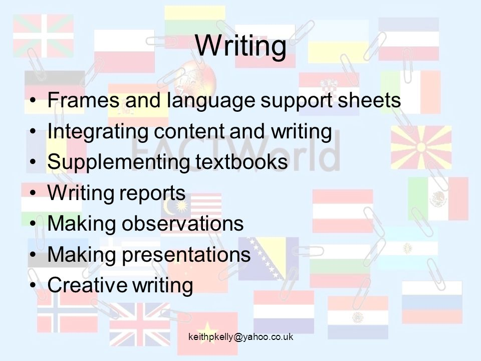 keithpkelly@yahoo.co.uk Writing Frames and language support sheets Integrating content and writing Supplementing textbooks Writing reports Making obse