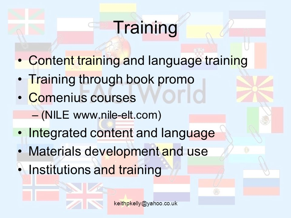 keithpkelly@yahoo.co.uk Training Content training and language training Training through book promo Comenius courses –(NILE www.nile-elt.com) Integrat