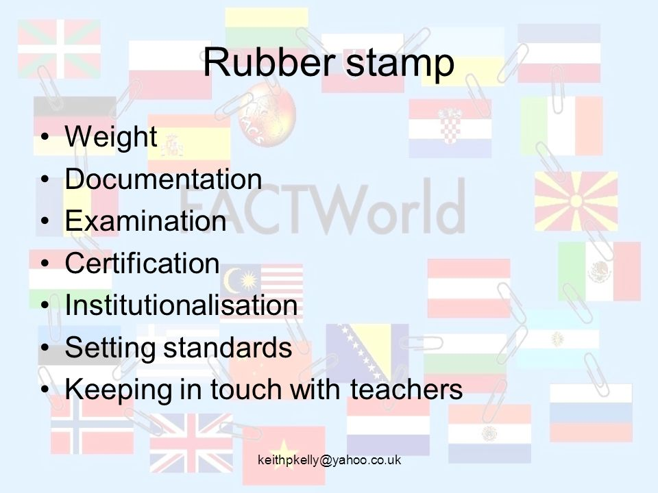 keithpkelly@yahoo.co.uk Rubber stamp Weight Documentation Examination Certification Institutionalisation Setting standards Keeping in touch with teach