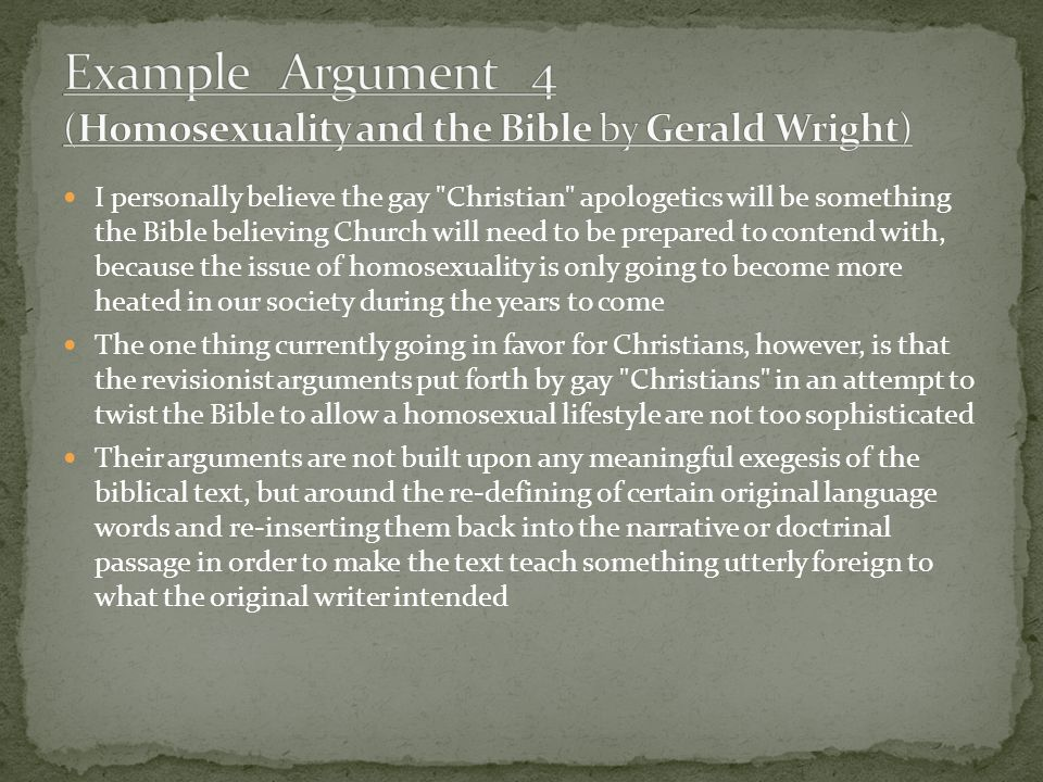 I personally believe the gay Christian apologetics will be something the Bible believing Church will need to be prepared to contend with, because the issue of homosexuality is only going to become more heated in our society during the years to come The one thing currently going in favor for Christians, however, is that the revisionist arguments put forth by gay Christians in an attempt to twist the Bible to allow a homosexual lifestyle are not too sophisticated Their arguments are not built upon any meaningful exegesis of the biblical text, but around the re-defining of certain original language words and re-inserting them back into the narrative or doctrinal passage in order to make the text teach something utterly foreign to what the original writer intended
