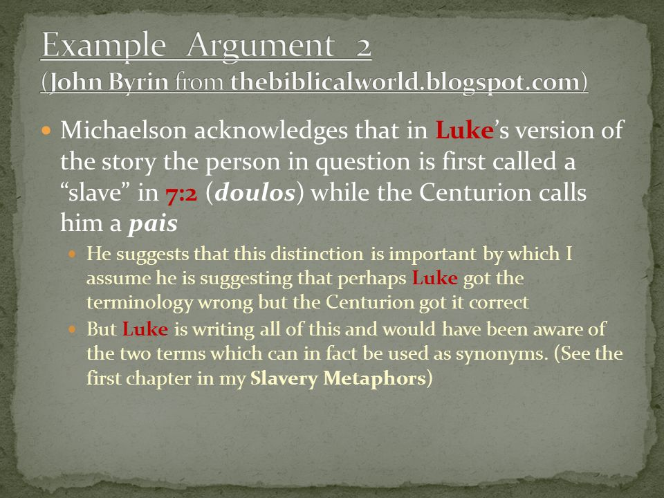 Michaelson acknowledges that in Lukes version of the story the person in question is first called a slave in 7:2 (doulos) while the Centurion calls him a pais He suggests that this distinction is important by which I assume he is suggesting that perhaps Luke got the terminology wrong but the Centurion got it correct But Luke is writing all of this and would have been aware of the two terms which can in fact be used as synonyms.