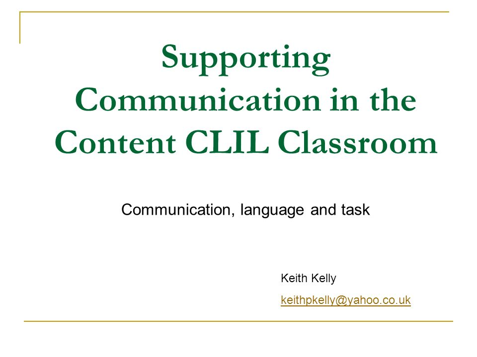 Supporting Communication in the Content CLIL Classroom Communication, language and task Keith Kelly keithpkelly@yahoo.co.uk