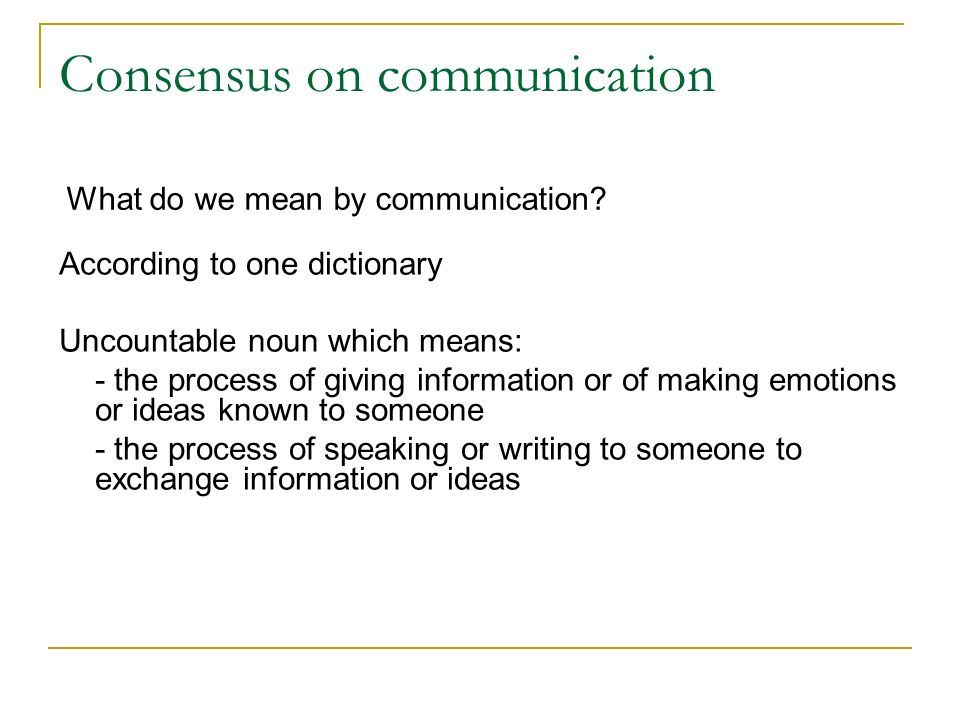 According to one dictionary Uncountable noun which means: - the process of giving information or of making emotions or ideas known to someone - the process of speaking or writing to someone to exchange information or ideas What do we mean by communication.