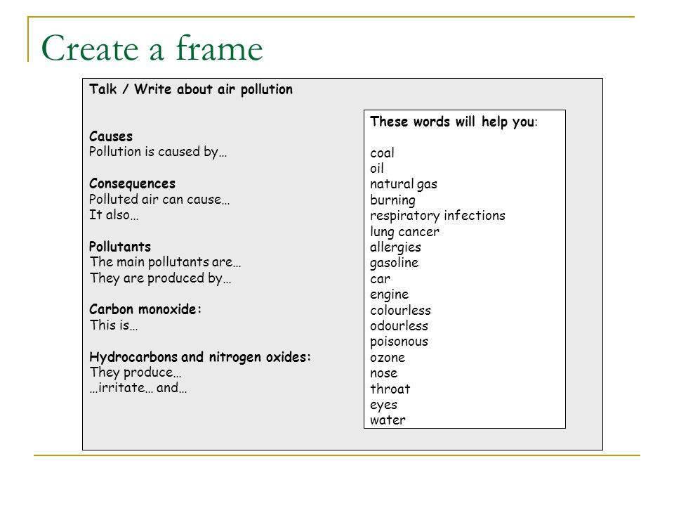 Create a frame Talk / Write about air pollution Causes Pollution is caused by… Consequences Polluted air can cause… It also… Pollutants The main pollutants are… They are produced by… Carbon monoxide: This is… Hydrocarbons and nitrogen oxides: They produce… …irritate… and… These words will help you : coal oil natural gas burning respiratory infections lung cancer allergies gasoline car engine colourless odourless poisonous ozone nose throat eyes water