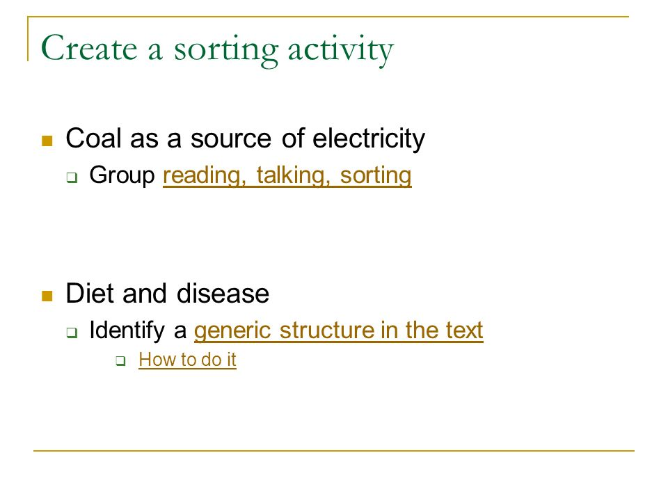 Create a sorting activity Coal as a source of electricity Group reading, talking, sortingreading, talking, sorting Diet and disease Identify a generic structure in the textgeneric structure in the text How to do it