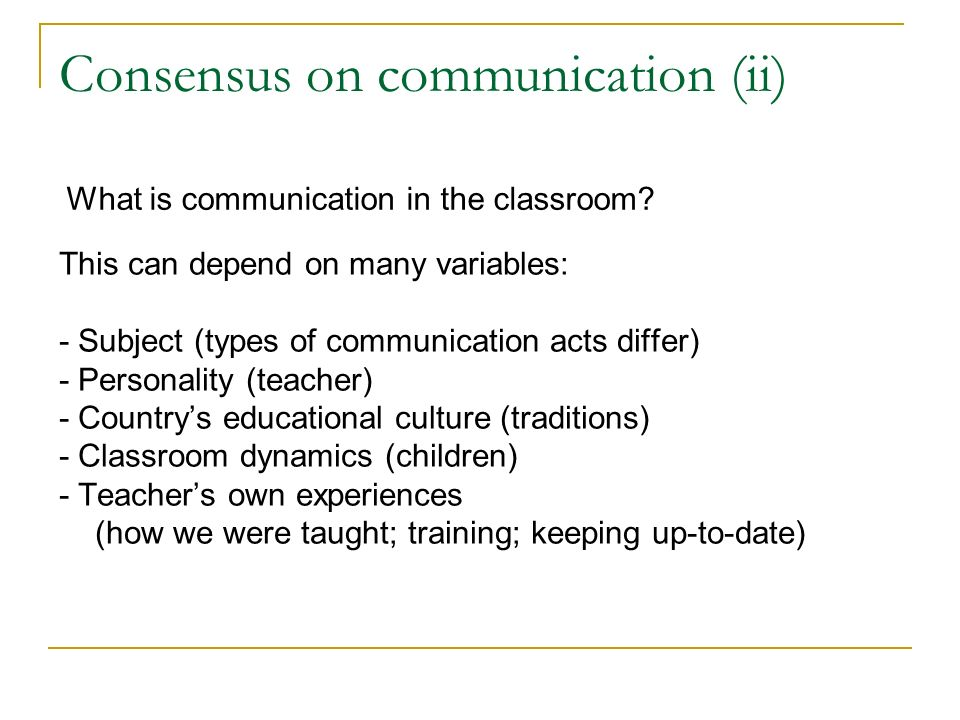 This can depend on many variables: - Subject (types of communication acts differ) - Personality (teacher) - Countrys educational culture (traditions) - Classroom dynamics (children) - Teachers own experiences (how we were taught; training; keeping up-to-date) What is communication in the classroom.